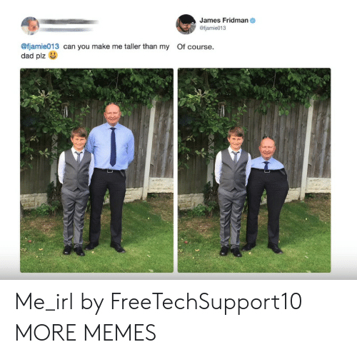 Fjamie013: James Fridman  @fjamie013  @fjamie013 can you make me taller than my Of course.  dad plz Me_irl by FreeTechSupport10 MORE MEMES