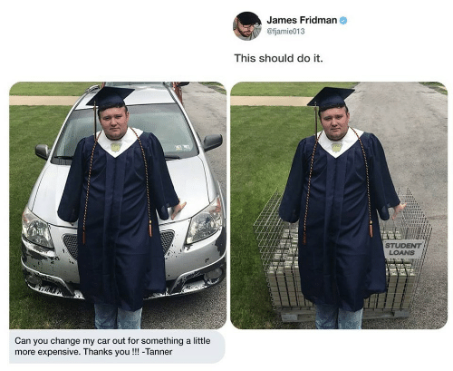 Student Loans: James Fridman  @fjamie013  This should do it.  STUDENT  LOANS  Can you change my car out for something a little  more expensive. Thanks you!!! -Tanner