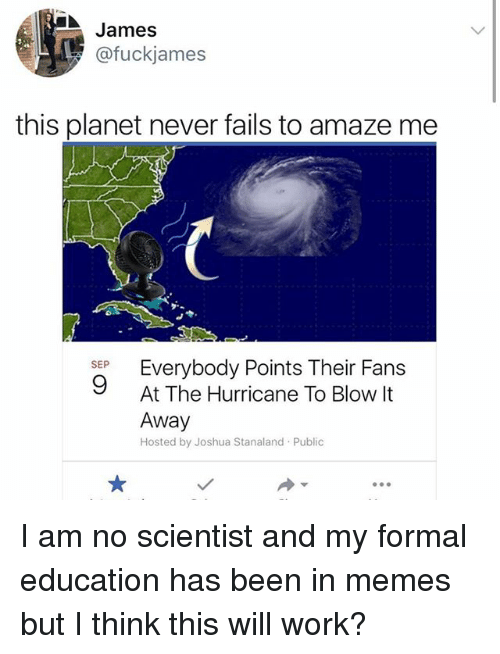 Publicated: James  @fuckjames  this planet never fails to amaze me  SEP  9  At The Hurricane To Blow It  Away  Hosted by Joshua Stanaland Public I am no scientist and my formal education has been in memes but I think this will work?