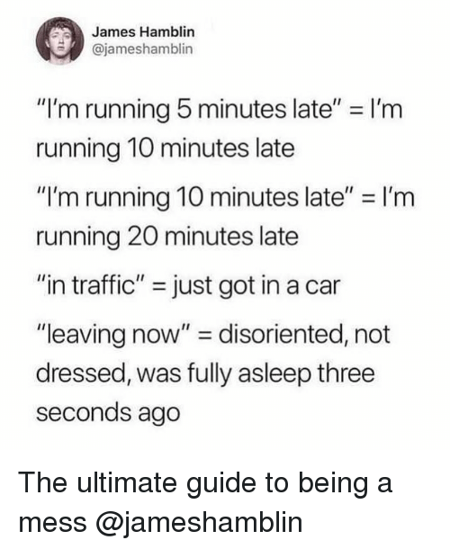 """Traffic, Girl Memes, and Running: James Hamblin  @jameshamblin  """"I'm running 5 minutes late"""" = I'm  running 10 minutes late  """"I'm running 10 minutes late"""" I'rm  running 20 minutes late  """"in traffic"""" just got in a car  """"leaving now"""" disoriented, not  dressed, was fully asleep three  seconds ago The ultimate guide to being a mess @jameshamblin"""
