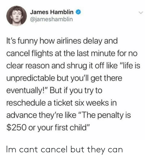 "Funny, Life, and Reason: James Hamblin  @jameshamblin  It's funny how airlines delay and  cancel flights at the last minute for no  clear reason and shrug it off like ""life is  unpredictable but you'll get there  eventually!"" But if you try to  reschedule a ticket six weeks in  advance they'relike ""The penalty is  $250 or your first child"" Im cant cancel but they can"
