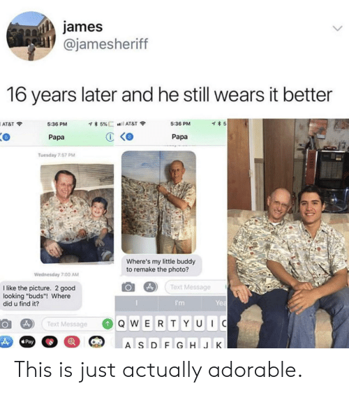 "At&t, Good, and Text: james  @jamesheriff  16 years later and he still wears it better  AT&T令  5:36 PM  5:36 PM  5  Papa  Papa  Tuesday 7.57 PM  Where's my little buddy  to remake the photo?  Wednesday 7.00 AM  Text Message  I like the picture. 2 good  looking ""buds""! Where  did u find it?  I'm  Yea  Text Message  QW ERTY UC This is just actually adorable."