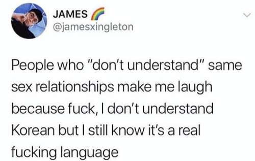 "Dank, Fucking, and Relationships: JAMES  @jamesxingleton  People who ""don't understand"" same  sex relationships make me laugh  because fuck, I don't understand  Korean but I still know it's a real  fucking language"