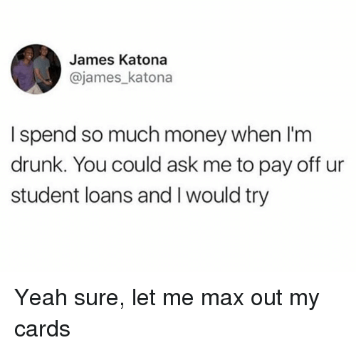 Drunk, Memes, and Money: James Katona  @james_katona  I spend so much money when l'm  drunk. You could ask me to pay off ur  student loans and I would try Yeah sure, let me max out my cards