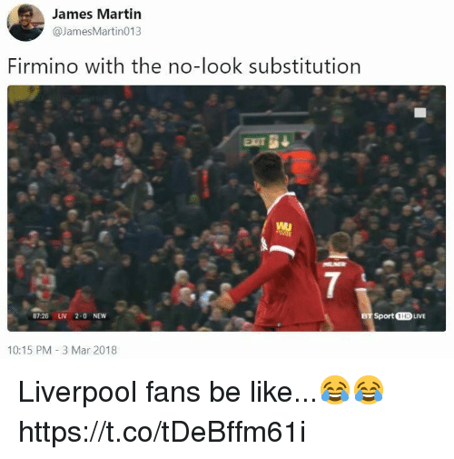 Be Like, Martin, and Soccer: James Martin  @JamesMartin013  Firmino with the no-look substitution  7  87:26 LIV 2-0 NEW  Sport 1HD LIVE  10:15 PM-3 Mar 2018 Liverpool fans be like...😂😂 https://t.co/tDeBffm61i