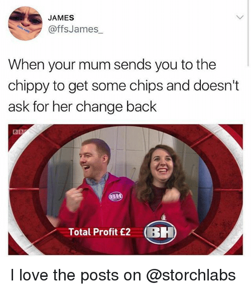 Love, Memes, and Change: JAMES  offsJames  When your mum sends you to the  chippy to get some chips and doesn't  ask for her change back  8  Total Profit £2BH I love the posts on @storchlabs