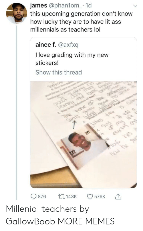 grading: james @phan1om_.1d  this upcoming generation don't know  how lucky they are to have lit ass  millennials as teachers lol  ainee f. @axfxq  I love grading with my new  stickers.!  Show this thread  876 143K 576K 1, Millenial teachers by GallowBoob MORE MEMES