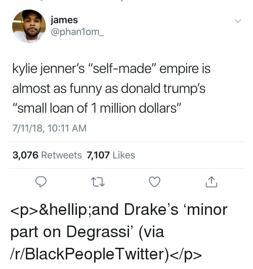 """Small Loan: james  @phan1om_  kylie jenner's """"self-made"""" empire is  almost as funny as donald trump's  """"small loan of 1 million dollars""""  7/11/18, 10:11 AM  3,076 Retweets 7,107 Likes <p>&hellip;and Drake's 'minor part on Degrassi' (via /r/BlackPeopleTwitter)</p>"""