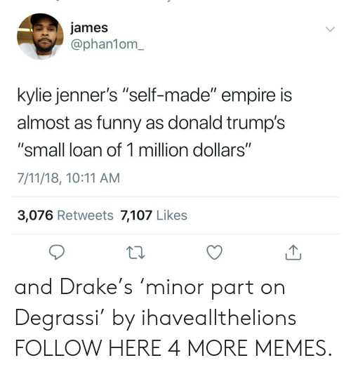 """Small Loan: james  @phan1om_  kylie jenner's """"self-made"""" empire is  almost as funny as donald trump's  """"small loan of 1 million dollars""""  7/11/18, 10:11 AM  3,076 Retweets 7,107 Likes and Drake's 'minor part on Degrassi' by ihaveallthelions FOLLOW HERE 4 MORE MEMES."""