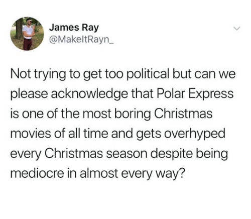 Polar Express: James Ray  @MakeltRayn_  Not trying to get too political but can we  please acknowledge that Polar Express  is one of the most boring Christmas  movies of all time and gets overhyped  every Christmas season despite being  mediocre in almost every way?