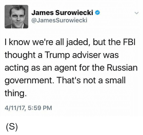 Fbi, Trump, and Russian: James Surowiecki  @JamesSurowiecki  I know we're all jaded, but the FBI  thought a Trump adviser was  acting as an agent for the Russian  government. That's not a small  thing.  4/11/17, 5:59 PM (S)