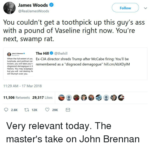 "Ass, History, and Masters: James Woods  @RealJamesWoods  Follow  You couldn't get a toothpick up this guy's ass  with a pound of Vaseline right noW. You re  next, swamp rat.  The Hill@thehill  Ex-CIA director shreds Trump after McCabe firing: You'll be  John O. Brennan  When the full extent of you  turpitude, and political cor  disgraced diemagpngueoun remembered as a ""disgraced demagogue"" hill.cm/kbXDylM  history. You may scapegoa  but you will not destroy Ai  will triumph over you  11:29 AM 17 Mar 2018  11,506 Retweets 29,317 Likes  2.6K 12K 29K"