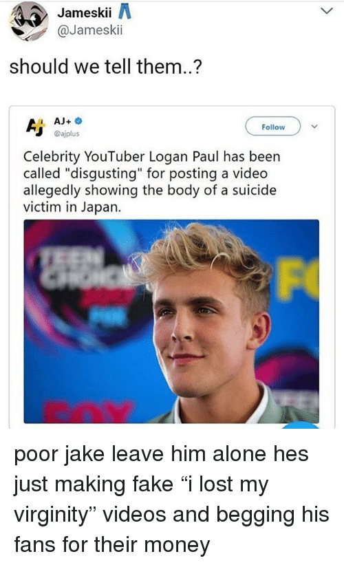 "Being Alone, Fake, and Memes: Jameskii A  @Jameskii  should we tell them..?  1 AJ+  Follow  @ajplus  Celebrity YouTuber Logan Paul has been  called ""disgusting"" for posting a video  allegedly showing the body of a suicide  victim in Japan. poor jake leave him alone hes just making fake ""i lost my virginity"" videos and begging his fans for their money"