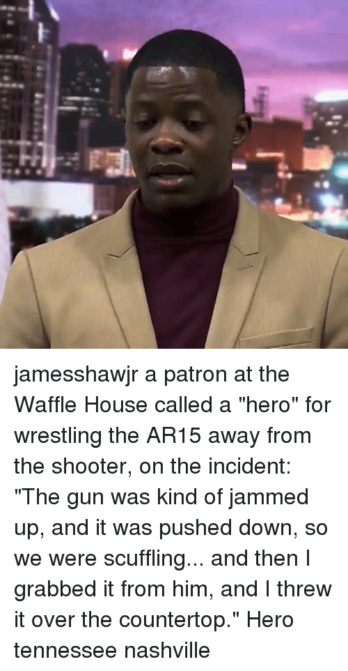 "Memes, Wrestling, and Waffle House: jamesshawjr a patron at the Waffle House called a ""hero"" for wrestling the AR15 away from the shooter, on the incident: ""The gun was kind of jammed up, and it was pushed down, so we were scuffling... and then I grabbed it from him, and I threw it over the countertop."" Hero tennessee nashville"