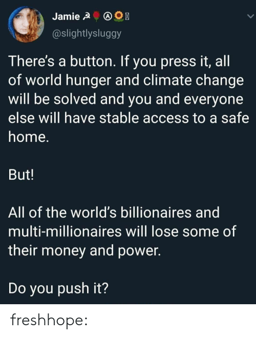 Climate: Jamie A  @slightlysluggy  There's a button. If you press it, all  of world hunger and climate change  will be solved and you and everyone  else will have stable access to a safe  home.  But!  All of the world's billionaires and  multi-millionaires will lose some of  their money and power.  Do you push it? freshhope:
