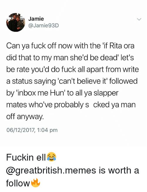 Memes, Fuck, and Inbox: Jamie  @Jamie93D  Can ya fuck off now with the if Rita ora  did that to my man she'd be dead' let's  be rate you'd do fuck all apart from write  a status saying 'can't believe it' followed  by 'inbox me Hun' to all ya slapper  mates who've probably s cked ya man  off anyway.  06/12/2017, 1:04 pnm Fuckin ell😂 @greatbritish.memes is worth a follow🔥
