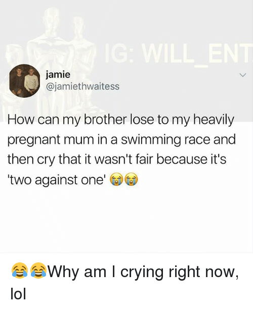 Crying, Lol, and Memes: jamie  @jamiethwaitess  How can my brother lose to my heavily  pregnant mum in a swimming race and  then cry that it wasn't fair because it's  two against one' G) 😂😂Why am I crying right now, lol
