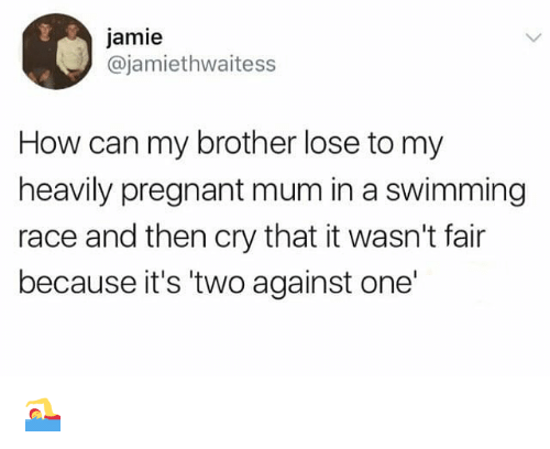 Memes, Pregnant, and Race: jamie  @jamiethwaitess  How can my brother lose to my  heavily pregnant mum in a swimming  race and then cry that it wasn't fair  because it's 'two against one' 🏊♀️