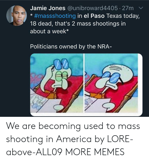 America, Dank, and Memes: Jamie Jones @unibroward4405 27m  #massshooting in el Paso Texas today,  18 dead, that's 2 mass shootings in  about a week*  Politicians owned by the NRA- We are becoming used to mass shooting in America by LORE-above-ALL09 MORE MEMES