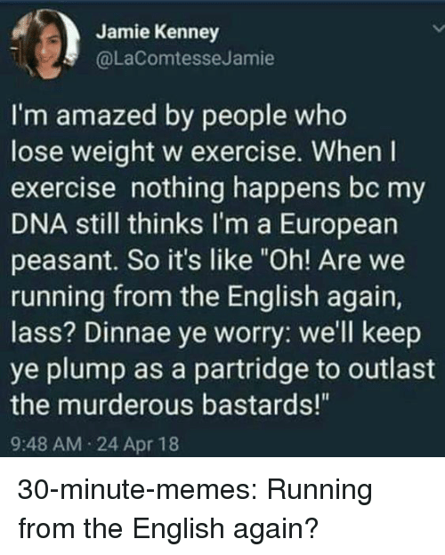 """murderous: Jamie Kenney  @LaComtesseJamie  I'm amazed by people who  lose weight w exercise. When I  exercise nothing happens bc my  DNA still thinks I'm a European  peasant. So it's like """"Oh! Are we  running from the English again,  lass? Dinnae ye worry: we'll keep  ye plump as a partridge to outlast  the murderous bastards!""""  9:48 AM 24 Apr 18 30-minute-memes:  Running from the English again?"""