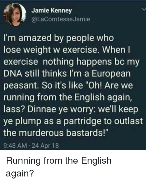 """murderous: Jamie Kenney  @LaComtesseJamie  I'm amazed by people who  lose weight w exercise. When I  exercise nothing happens bc my  DNA still thinks I'm a European  peasant. So it's like """"Oh! Are we  running from the English again,  lass? Dinnae ye worry: we'll keep  ye plump as a partridge to outlast  the murderous bastards!""""  9:48 AM 24 Apr 18 Running from the English again?"""