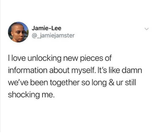 Love, Information, and Been: Jamie-Lee  @_jamiejamster  I love unlocking new pieces of  information about myself. It's like damn  we've been together so long & ur still  shocking me.
