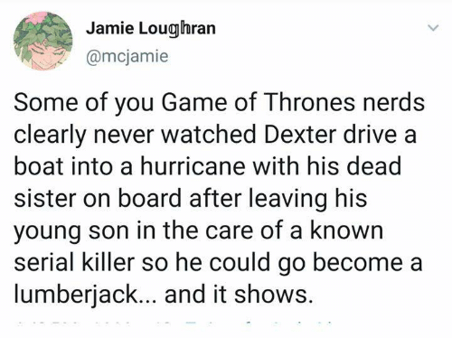 Serial: Jamie Loughran  @mcjamie  Some of you Game of Thrones nerds  clearly never watched Dexter drive a  boat into a hurricane with his dead  sister on board after leaving his  young son in the care of a known  serial killer so he could go become a  lumberjack... and it shows.
