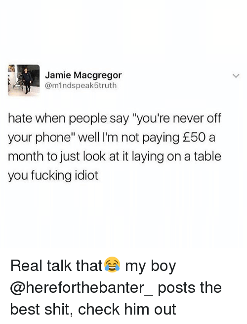 "Fucking, Phone, and Shit: Jamie Macgregor  @mindspeak5truth  hate when people say ""you're never off  your phone"" well I'm not paying £50 a  month to just look at it laying on a table  you fucking idiot Real talk that😂 my boy @hereforthebanter_ posts the best shit, check him out"