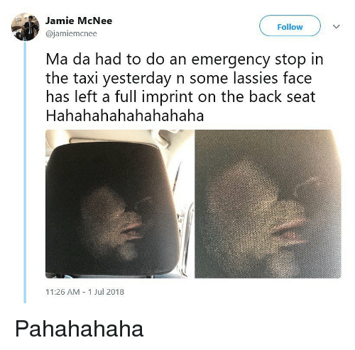 Memes, Taxi, and Back: Jamie McNee  @jamiemcnee  Follow  Ma da had to do an emergency stop in  the taxi yesterday n some lassies face  has left a full imprint on the back seat  Hahahahahahahahaha  11:26 AM 1 Jul 2018 Pahahahaha