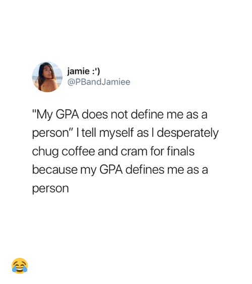 """Finals, Coffee, and Define: jamie:')  @PBandJamiee  """"My GPA does not define me as a  person"""" I tell myself as I desperately  chug coffee and cram for finals  because my GPA defines me as a  person 😂"""