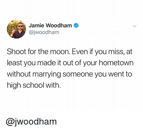 School, Moon, and Dank Memes: Jamie Woodham  @jwoodham  Shoot for the moon. Even if you miss, at  least you made it out of your hometown  without marrying someone you went to  high school with. @jwoodham