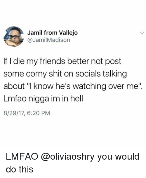 """dieing: Jamil from Vallejo  @JamilMadison  If I die my friends better not post  some corny shit on socials talking  about """"l know he's watching over me""""  Lmfao nigga im in hell  8/29/17, 6:20 PM LMFAO @oliviaoshry you would do this"""