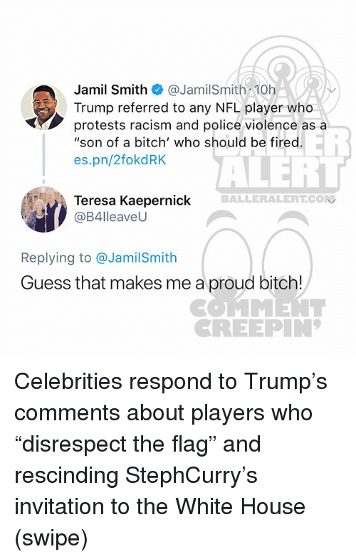 "Bitch, Memes, and Nfl: Jamil Smith @JamilSmith 10h  Trump referred to any NFL player who  protests racism and police violence as a  ""son of a bitch' who should be fired  es.pn/2fokdRK  ALERT  BALLERALERT.CON  Teresa Kaepernick  @B4lleaveU  Replying to @JamilSmith  Guess that makes me a proud bitch!  COMMENT  CREEPIN Celebrities respond to Trump's comments about players who ""disrespect the flag"" and rescinding StephCurry's invitation to the White House (swipe)"