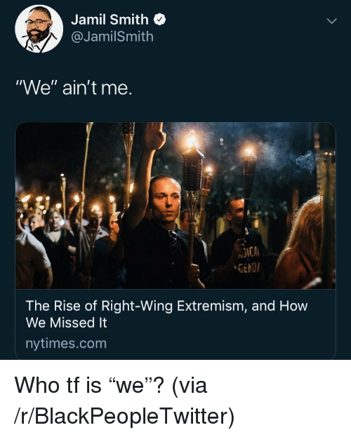 "Blackpeopletwitter, Nytimes, and How: Jamil Smith  @JamilSmith  ""We"" ain't me.  GENDI  The Rise of Right-Wing Extremism, and How  We Missed It  nytimes.com Who tf is ""we""? (via /r/BlackPeopleTwitter)"