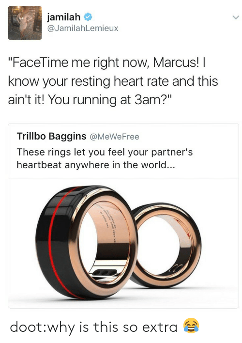"""Facetime, Lol, and Tumblr: jamilah  @JamilahLemieux  """"FaceTime me right now, Marcus! I  know your resting heart rate and this  ain't it! You running at 3am?""""  Trillbo Baggins @MeWeFree  These rings let you feel your partner's  heartbeat anywhere in the world... doot:why is this so extra 😂"""