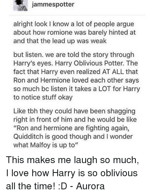"Obliviates: jammespotter  alright look l know a lot of people argue  about how romione was barely hinted at  and that the lead up was weak  but listen. we are told the story through  Harry's eyes. Harry Oblivious Potter. The  fact that Harry even realized AT ALL that  Ron and Hermione loved each other says  so much bc listen it takes a LOT for Harry  to notice stuff okay  Like tbh they could have been shagging  right in front of him and he would be like  ""Ron and hermione are fighting again,  Quidditch is good though and I wonder  what Malfoy is up to"" This makes me laugh so much, I love how Harry is so oblivious all the time! :D - Aurora ϟ"