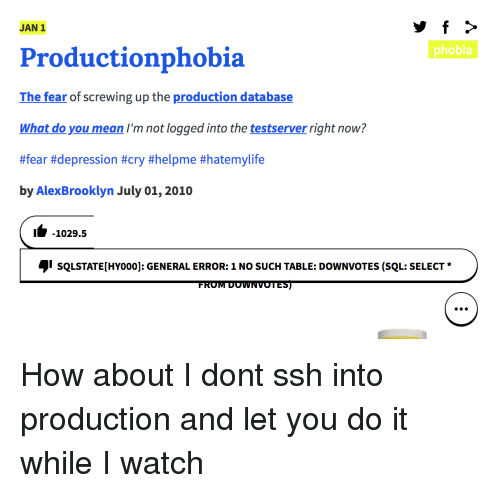 Depression, Mean, and Watch: JAN 1  phobia  Productionphobia  The fear of screwing up the production database  What do you mean I'm not logged into the testserver right now?  #fear #depression #cry #helpme #hatemylife  by AlexBrooklyn July 01, 2010  1-1029.5  sQLSTATE[HYoo0]: GENERAL ERROR: 1 NO SUCH TABLE: DOWNVOTES (SQL: SELECT  FROM DOWNVOTES) How about I dont ssh into production and let you do it while I watch