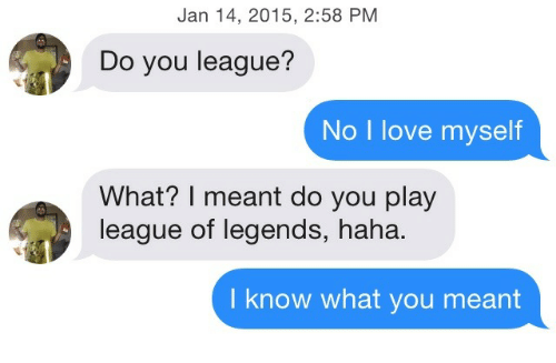 League of Legends, Love, and Haha: Jan 14, 2015, 2:58 PM  Do you league?  No I love myself  What? I meant do you play  league of legends, haha.  I know what you meant