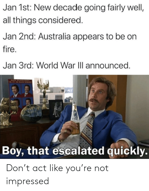 fairly: Jan 1st: New decade going fairly well,  all things considered.  Jan 2nd: Australia appears to be on  fire.  Jan 3rd: World War III announced.  RON  Boy, that escalated quickly. Don't act like you're not impressed