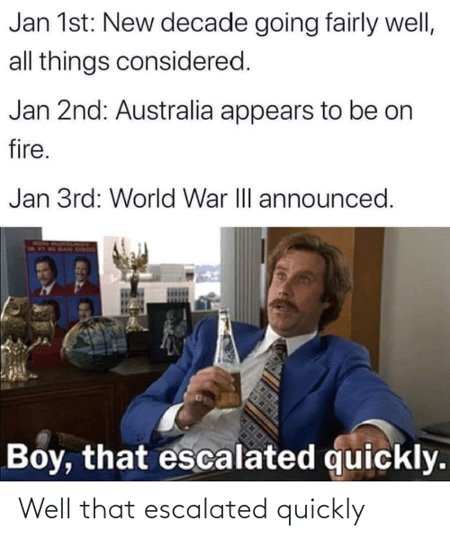 decade: Jan 1st: New decade going fairly well,  all things considered.  Jan 2nd: Australia appears to be on  fire.  Jan 3rd: World War II announced.  Boy, that escalated quickly. Well that escalated quickly