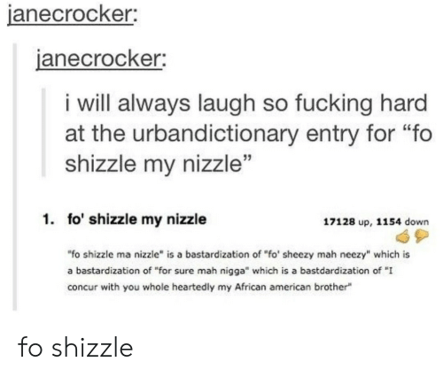 """mah: janecrocker  anecrocker;  i will always laugh so fucking hard  at the urbandictionary entry for """"fo  shizzle my nizzle""""  1. fo' shizzle my nizzle  17128 up, 1154 down  """"fo shizzle ma nizzle"""" is a bastardization of """"fo' sheezy mah neezy"""" which is  a bastardization of """"for sure mah nigga"""" which is a bastdardization of """"I  concur with you whole heartedly my African american brother fo shizzle"""