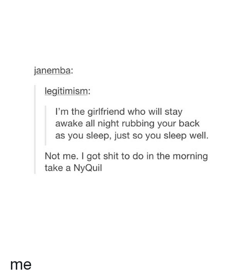 NyQuil, Shit, and Sleeping: janemba:  legitimism:  I'm the girlfriend who will stay  awake all night rubbing your back  as you sleep, just so you sleep well.  Not me. got shit to do in the morning  take a NyQuil me