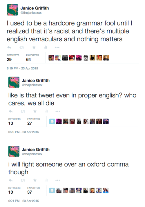 I Used To Be A: Janice Griffith  @thejanicexxx  I used to be a hardcore grammar fool until I  realized that it's racist and there's multiple  english vernaculars and nothing matters  RETWEETS  FAVORITES  29  64  6:19 PM-23 Apr 2015   Janice Griffith  @thejanicexxx  like is that tweet even in proper english? who  cares, we all die  RETWEETS  FAVORITES  13  27  6:20 PM-23 Apr 2015   Janice Griffith  @thejanicexxx  i will fight someone over an oxford comma  RETWEETS  FAVORITES  10  37  6:21 PM-23 Apr 2015