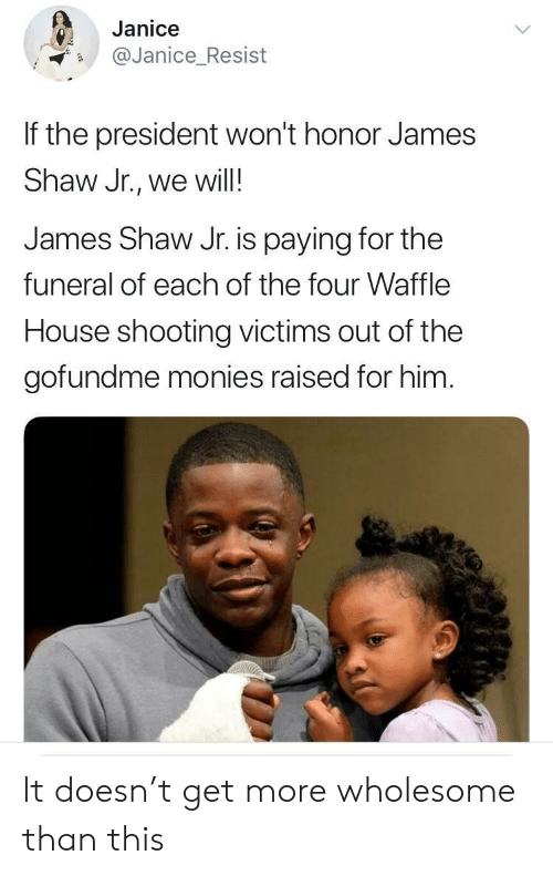Waffle House, House, and Wholesome: Janice  Janice_Resist  If the president won't honor James  Shaw Jr., we will!  James Shaw Jr. is paying for the  funeral of each of the four Waffle  House shooting victims out of the  gofundme monies raised for him It doesn't get more wholesome than this