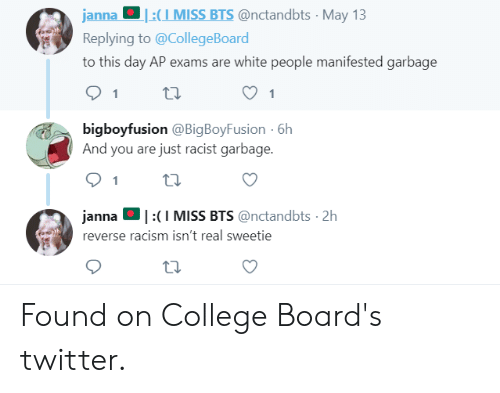 College, Racism, and Tumblr: janna :CI MISS BTS @nctandbts May 13  Replying to @CollegeBoard  to this day AP exams are white people manifested garbage  bigboyfusion @BigBoyFusion 6h  And you are just racist garbage.  janna。! :( I MISS BTS @nctandbts·2h  reverse racism isn't real sweetie  4 Found on College Board's twitter.