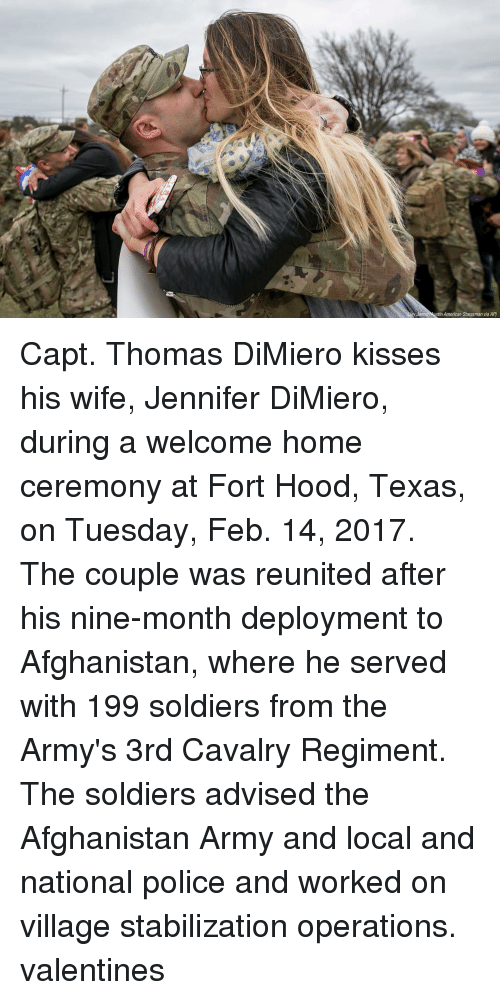 Memes, 🤖, and Tin: Janne tin American-Statesman via AP) Capt. Thomas DiMiero kisses his wife, Jennifer DiMiero, during a welcome home ceremony at Fort Hood, Texas, on Tuesday, Feb. 14, 2017. The couple was reunited after his nine-month deployment to Afghanistan, where he served with 199 soldiers from the Army's 3rd Cavalry Regiment. The soldiers advised the Afghanistan Army and local and national police and worked on village stabilization operations. valentines