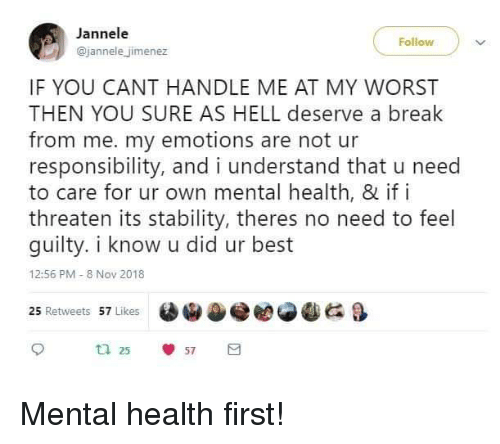 Best, Break, and Hell: Jannele  @jannele jimenez  Follow  IF YOU CANT HANDLE ME AT MY WORST  THEN YOU SURE AS HELL deserve a break  from me. my emotions are not ur  responsibility, and i understand that u need  to care for ur own mental health, & if i  threaten its stability, theres no need to feel  guilty. i know u did ur best  12:56 PM 8 Nov 2018  25 Retweets 57 Likes  OiDe eese  &  ta 25  57 Mental health first!