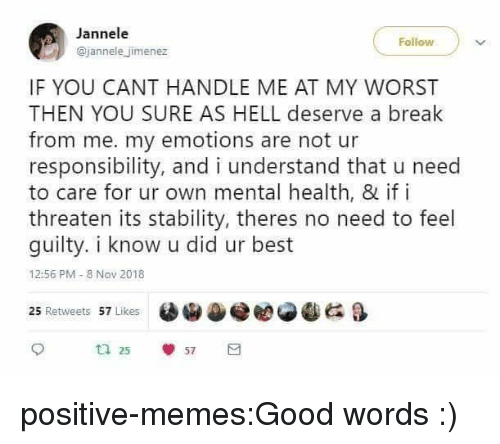 Memes, Tumblr, and Best: Jannele  @jannele jimenez  IF YOU CANT HANDLE ME AT MY WORST  THEN YOU SURE AS HELL deserve a break  from me. my emotions are not ur  responsibility, and i understand that u need  to care for ur own mental health, & if i  threaten its stability, theres no need to feel  guilty. i know u did ur best  12:56 PM- 8 Nov 2018  e閻@冬 G &  25 Retweets 57 Likes  ta 25  57 positive-memes:Good words :)
