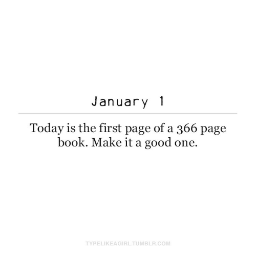 page: January 1  Today is the first page of a 366 page  book. Make it a good one.  TYPELIKEAGIRL.TUMBLR.COM
