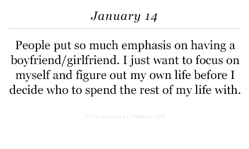 Life, Focus, and Girlfriend: January 14  People put so much emphasis on having a  boyfriend/girlfriend. I just want to focus on  myself and figure out my own life before I  decide who to spend the rest of my life with.